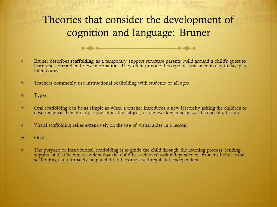 Theories that consider the development of cognition and language: Bruner  Bruner describes scaffolding as a temporary support structure parents build