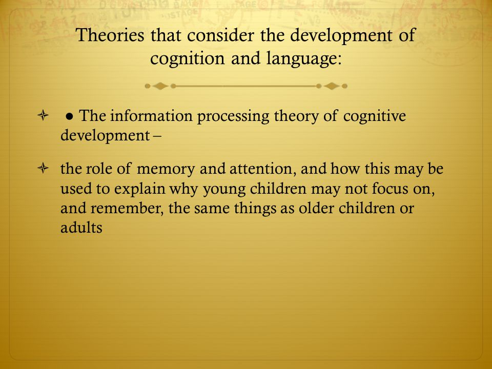 Theories that consider the development of cognition and language:  ● The information processing theory of cognitive development –  the role of memor