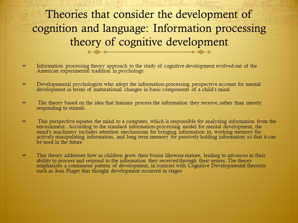 Theories that consider the development of cognition and language: Information processing theory of cognitive development  Information processing theo