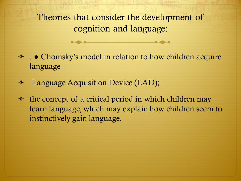 Theories that consider the development of cognition and language: . ● Chomsky's model in relation to how children acquire language –  Language Acqui