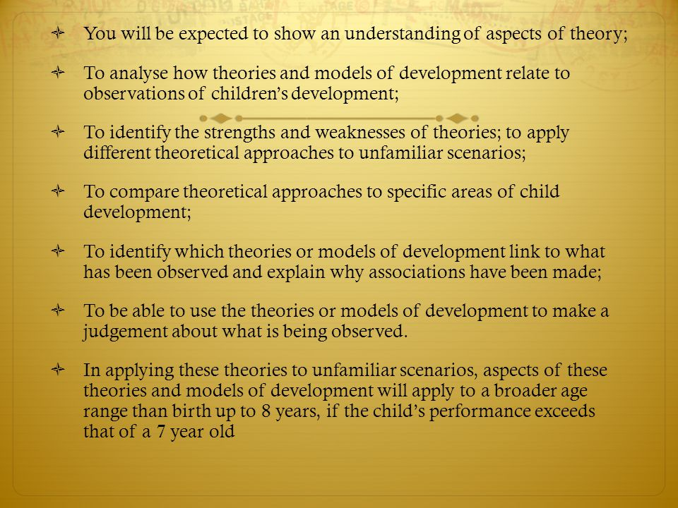  You will be expected to show an understanding of aspects of theory;  To analyse how theories and models of development relate to observations of ch