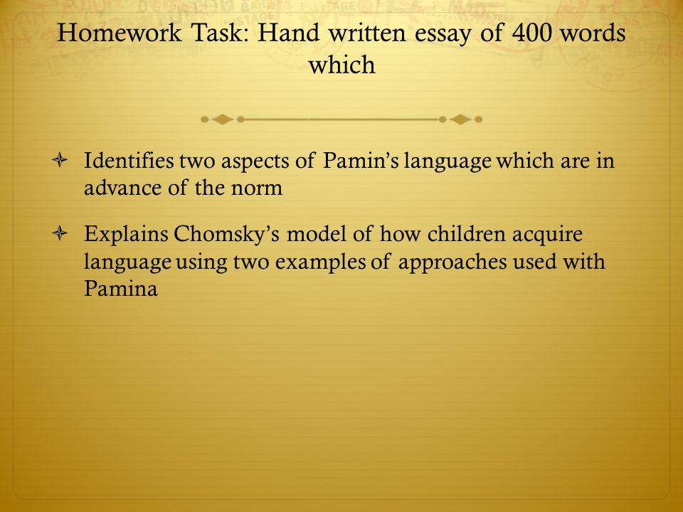 Homework Task: Hand written essay of 400 words which  Identifies two aspects of Pamin's language which are in advance of the norm  Explains Chomsky'