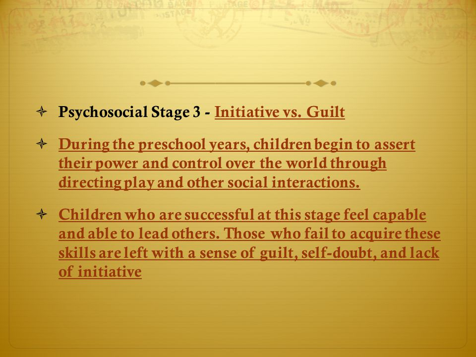  Psychosocial Stage 3 - Initiative vs. GuiltInitiative vs. Guilt  During the preschool years, children begin to assert their power and control over