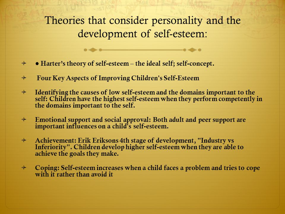 Theories that consider personality and the development of self-esteem:  ● Harter's theory of self-esteem – the ideal self; self-concept.  Four Key A