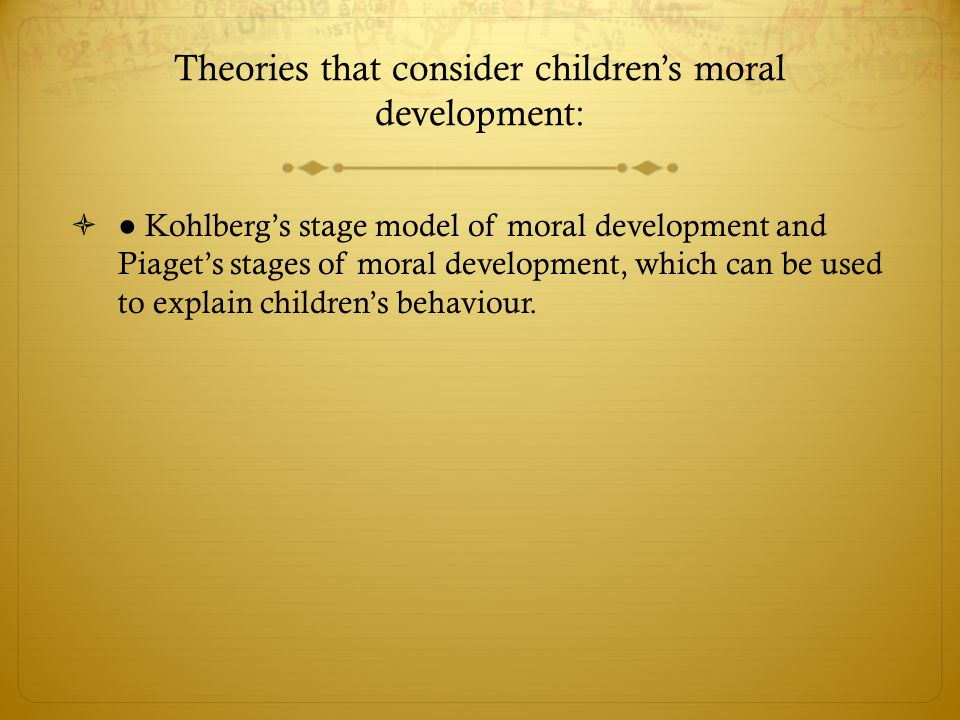 Theories that consider children's moral development:  ● Kohlberg's stage model of moral development and Piaget's stages of moral development, which c