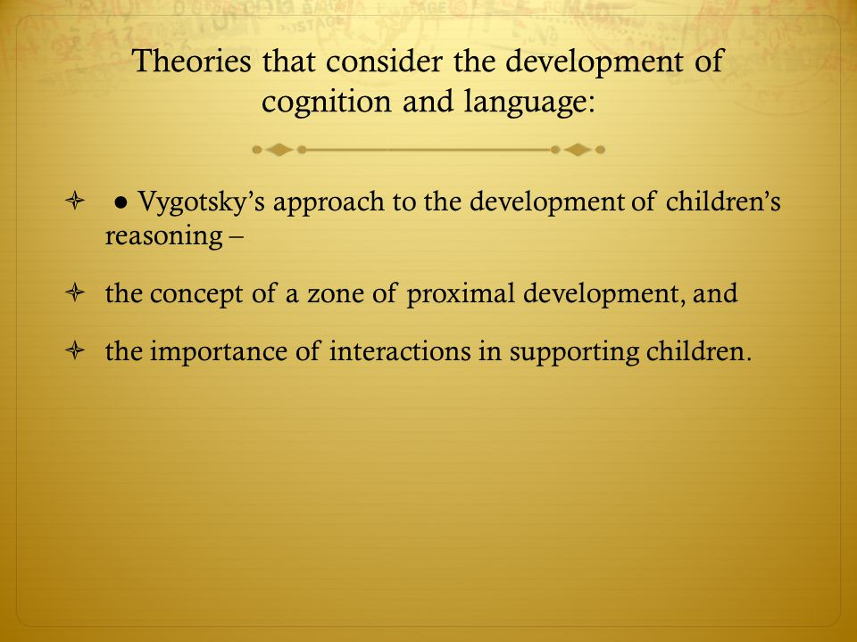 Theories that consider the development of cognition and language:  ● Vygotsky's approach to the development of children's reasoning –  the concept o