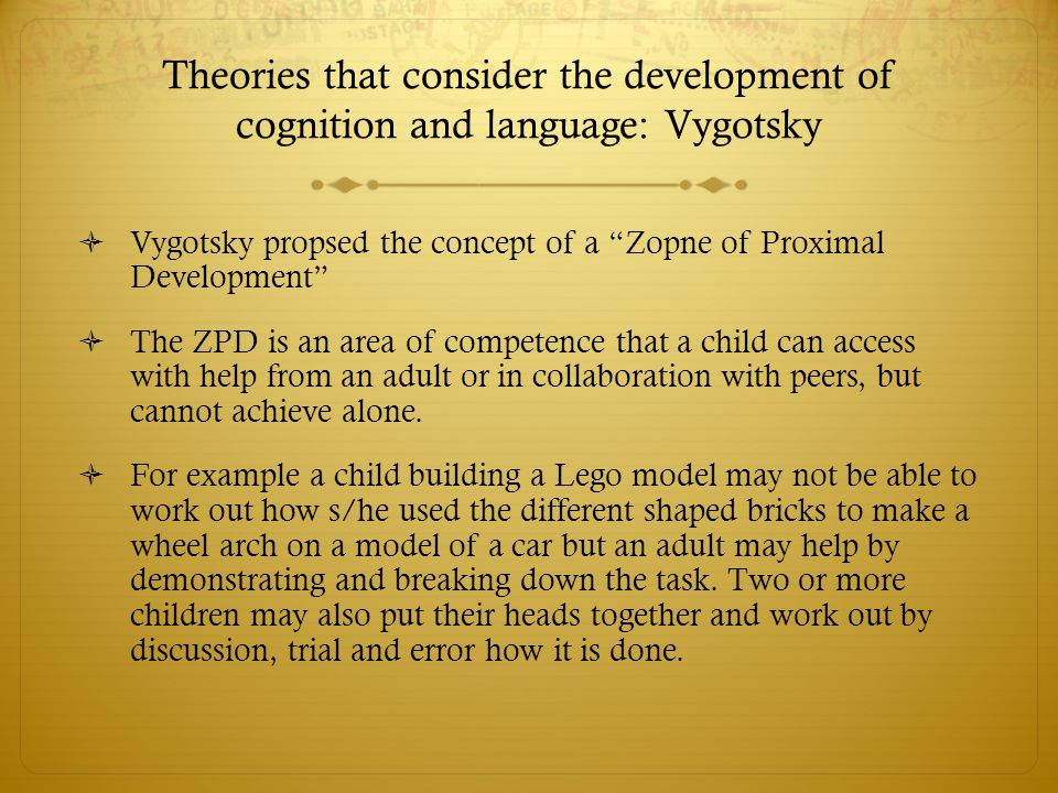 "Theories that consider the development of cognition and language: Vygotsky  Vygotsky propsed the concept of a ""Zopne of Proximal Development""  The Z"