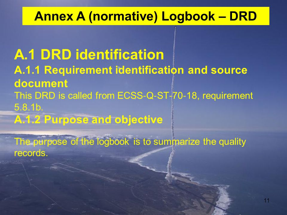 11 A.1 DRD identification A.1.1 Requirement identification and source document This DRD is called from ECSS ‐ Q ‐ ST ‐ 70 ‐ 18, requirement 5.8.1b. A.