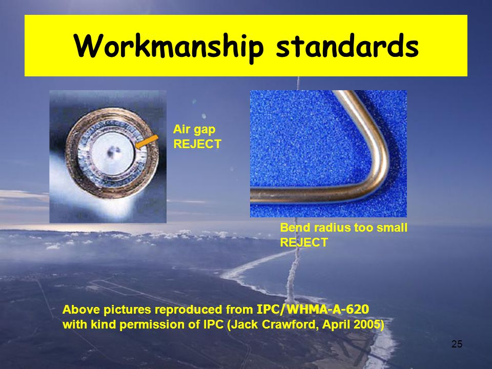 25 Workmanship standards Bend radius too small REJECT Air gap REJECT Above pictures reproduced from IPC/WHMA-A-620 with kind permission of IPC (Jack C