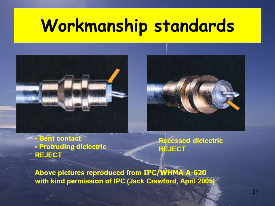 27 Workmanship standards Recessed dielectric REJECT Bent contact Protruding dielectric REJECT Above pictures reproduced from IPC/WHMA-A-620 with kind