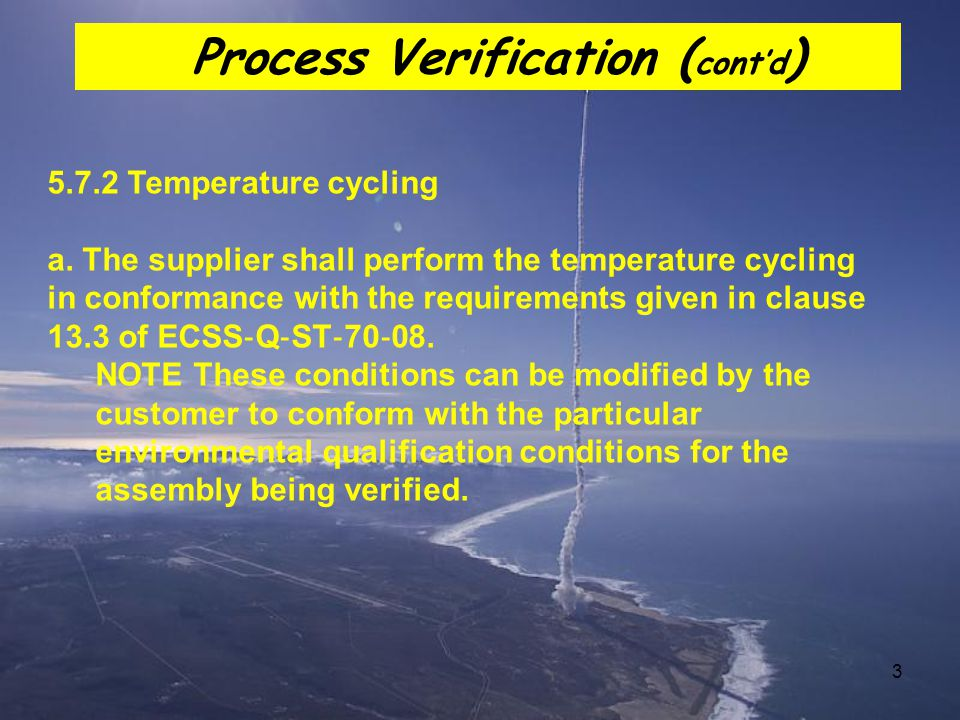 3 5.7.2 Temperature cycling a. The supplier shall perform the temperature cycling in conformance with the requirements given in clause 13.3 of ECSS ‐