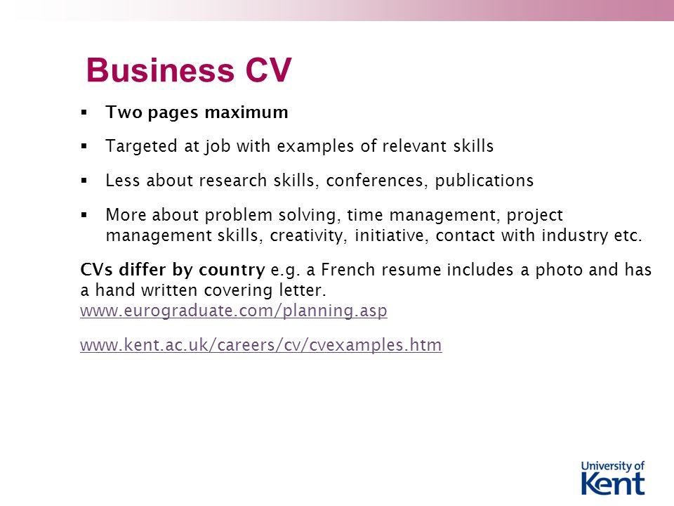 Business CV  Two pages maximum  Targeted at job with examples of relevant skills  Less about research skills, conferences, publications  More about problem solving, time management, project management skills, creativity, initiative, contact with industry etc.