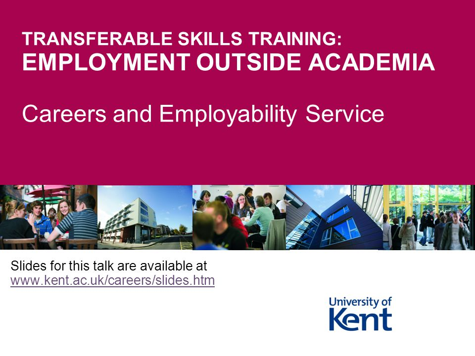 TRANSFERABLE SKILLS TRAINING: EMPLOYMENT OUTSIDE ACADEMIA Careers and Employability Service Slides for this talk are available at www.kent.ac.uk/careers/slides.htm