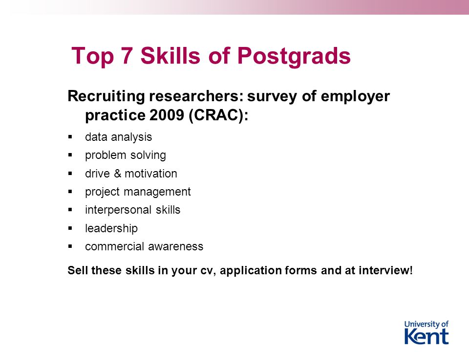 Top 7 Skills of Postgrads Recruiting researchers: survey of employer practice 2009 (CRAC):  data analysis  problem solving  drive & motivation  project management  interpersonal skills  leadership  commercial awareness Sell these skills in your cv, application forms and at interview!