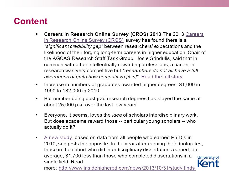 Content  Careers in Research Online Survey (CROS) 2013 The 2013 Careers in Research Online Survey (CROS) survey has found there is a significant credibility gap between researchers expectations and the likelihood of their forging long-term careers in higher education.