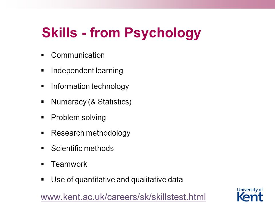 Skills - from Psychology  Communication  Independent learning  Information technology  Numeracy (& Statistics)  Problem solving  Research methodology  Scientific methods  Teamwork  Use of quantitative and qualitative data www.kent.ac.uk/careers/sk/skillstest.html