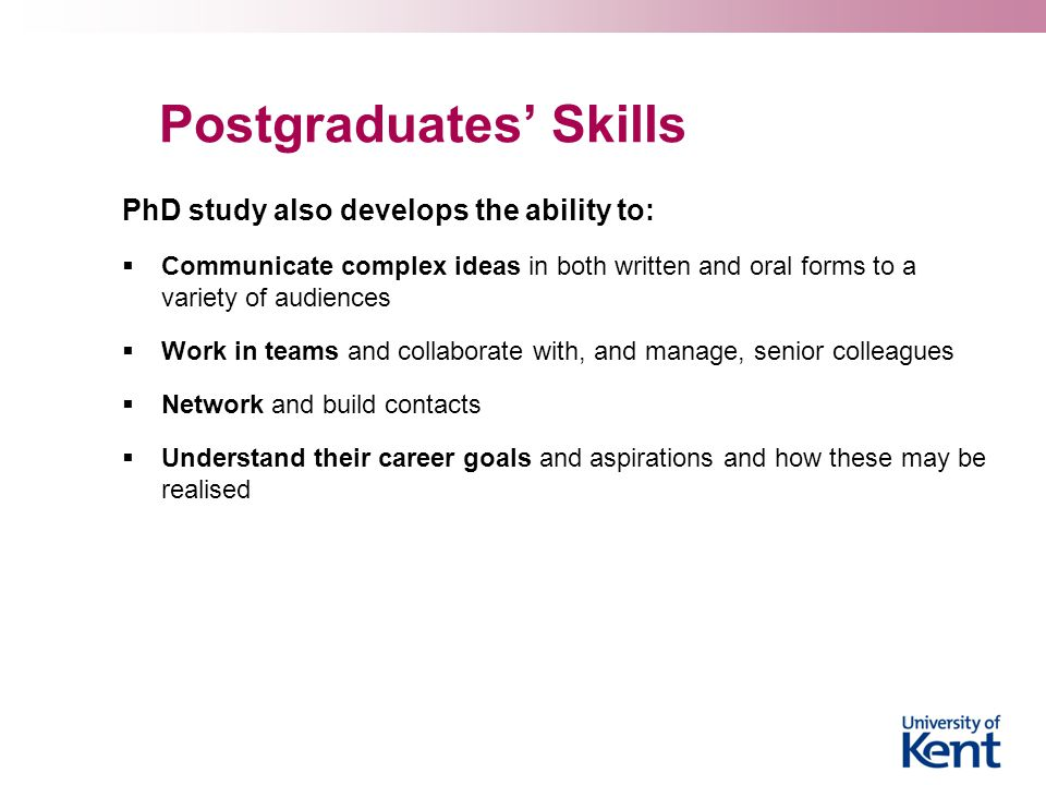 Postgraduates' Skills PhD study also develops the ability to:  Communicate complex ideas in both written and oral forms to a variety of audiences  Work in teams and collaborate with, and manage, senior colleagues  Network and build contacts  Understand their career goals and aspirations and how these may be realised