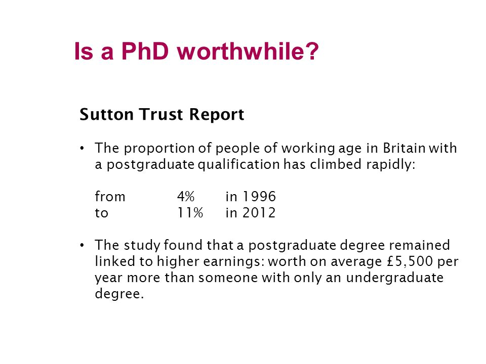 Sutton Trust Report The proportion of people of working age in Britain with a postgraduate qualification has climbed rapidly: from 4% in 1996 to 11% in 2012 The study found that a postgraduate degree remained linked to higher earnings: worth on average £5,500 per year more than someone with only an undergraduate degree.