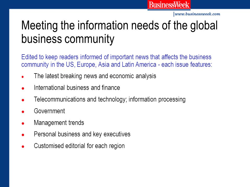 Edited to keep readers informed of important news that affects the business community in the US, Europe, Asia and Latin America - each issue features: The latest breaking news and economic analysis International business and finance Telecommunications and technology; information processing Government Management trends Personal business and key executives Customised editorial for each region Meeting the information needs of the global business community