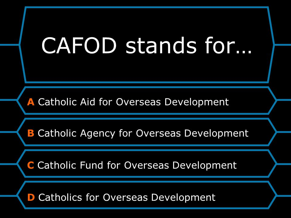 CAFOD stands for… A Catholic Aid for Overseas Development B Catholic Agency for Overseas Development C Catholic Fund for Overseas Development D Catholics for Overseas Development
