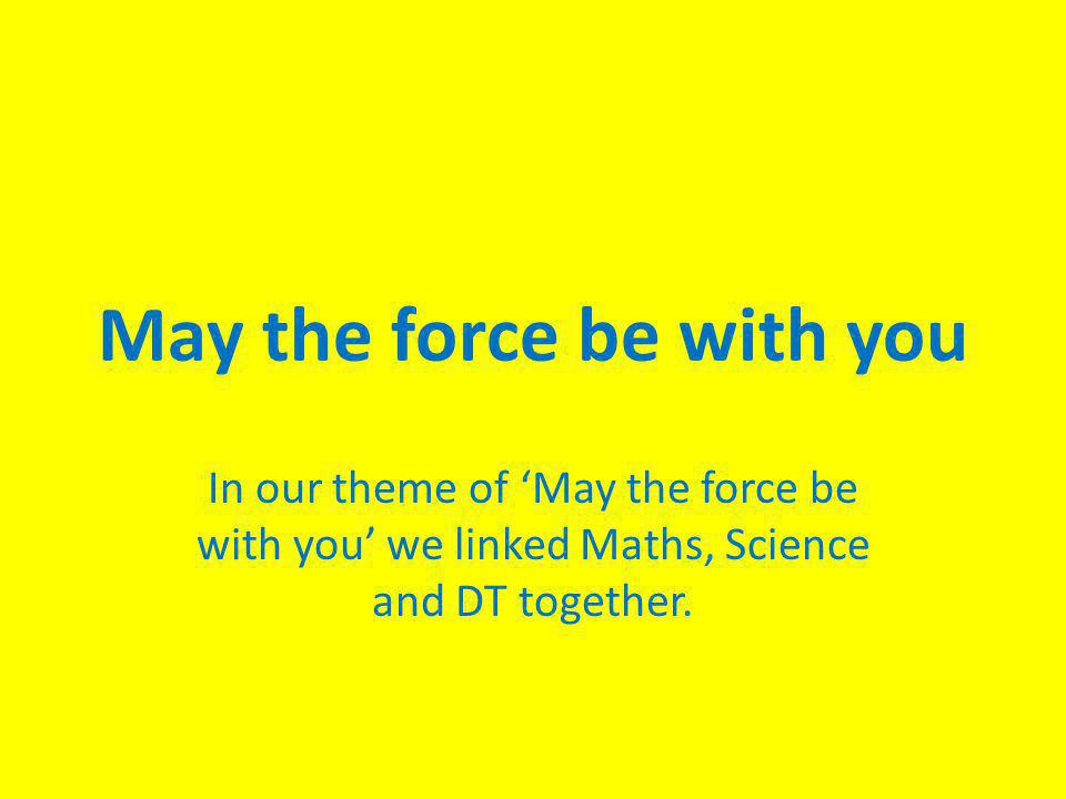 May the force be with you In our theme of 'May the force be with you' we linked Maths, Science and DT together.