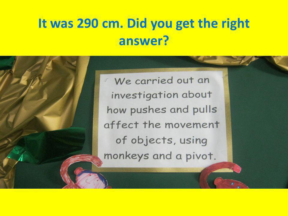 It was 290 cm. Did you get the right answer
