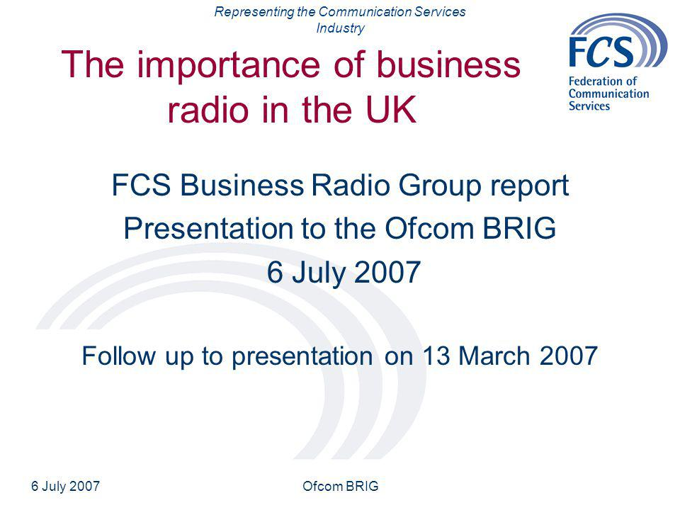 Representing the Communication Services Industry 6 July 2007Ofcom BRIG The importance of business radio in the UK FCS Business Radio Group report Presentation to the Ofcom BRIG 6 July 2007 Follow up to presentation on 13 March 2007