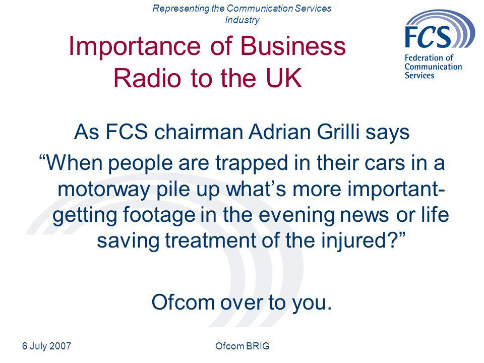 Representing the Communication Services Industry 6 July 2007Ofcom BRIG Importance of Business Radio to the UK As FCS chairman Adrian Grilli says When people are trapped in their cars in a motorway pile up what's more important- getting footage in the evening news or life saving treatment of the injured Ofcom over to you.
