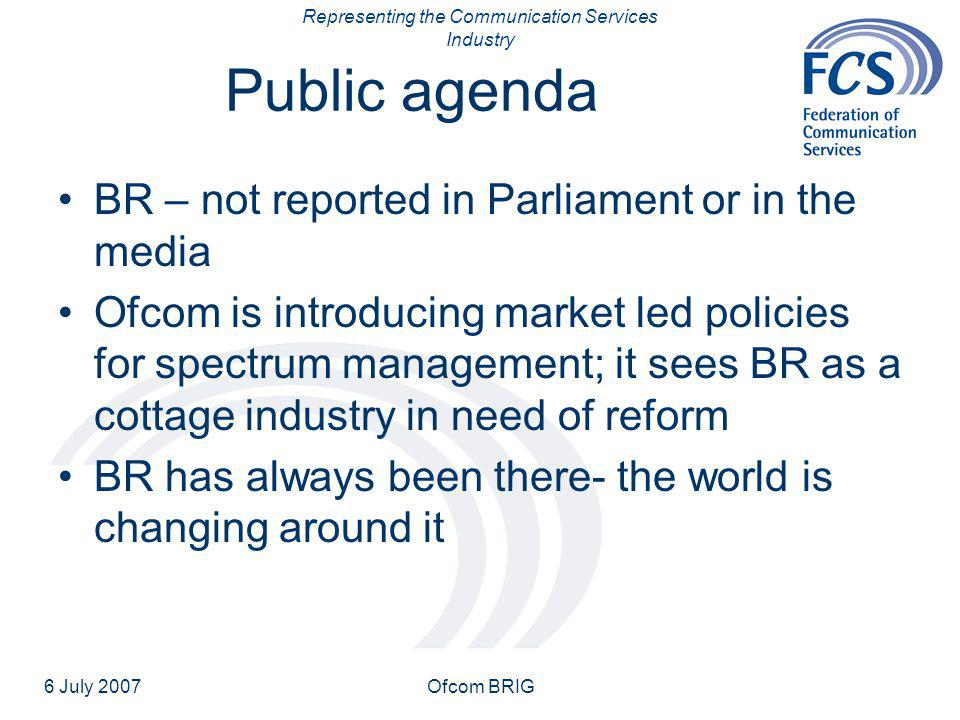 Representing the Communication Services Industry 6 July 2007Ofcom BRIG Public agenda BR – not reported in Parliament or in the media Ofcom is introduc