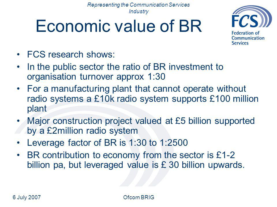 Representing the Communication Services Industry 6 July 2007Ofcom BRIG Economic value of BR FCS research shows: In the public sector the ratio of BR investment to organisation turnover approx 1:30 For a manufacturing plant that cannot operate without radio systems a £10k radio system supports £100 million plant Major construction project valued at £5 billion supported by a £2million radio system Leverage factor of BR is 1:30 to 1:2500 BR contribution to economy from the sector is £1-2 billion pa, but leveraged value is £ 30 billion upwards.