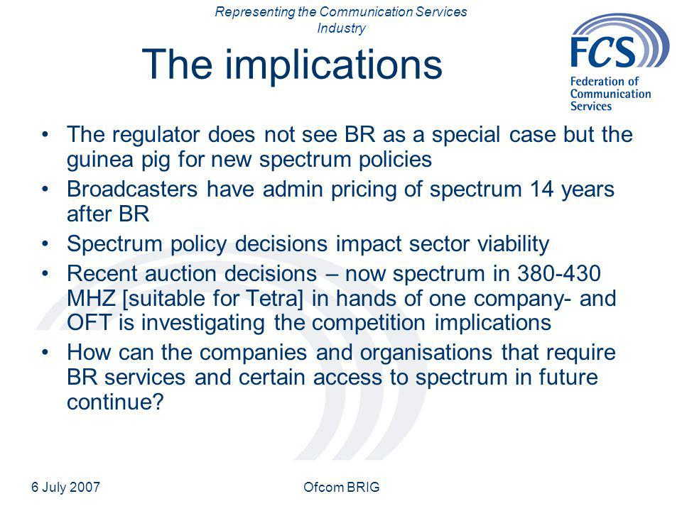 Representing the Communication Services Industry 6 July 2007Ofcom BRIG The implications The regulator does not see BR as a special case but the guinea pig for new spectrum policies Broadcasters have admin pricing of spectrum 14 years after BR Spectrum policy decisions impact sector viability Recent auction decisions – now spectrum in 380-430 MHZ [suitable for Tetra] in hands of one company- and OFT is investigating the competition implications How can the companies and organisations that require BR services and certain access to spectrum in future continue