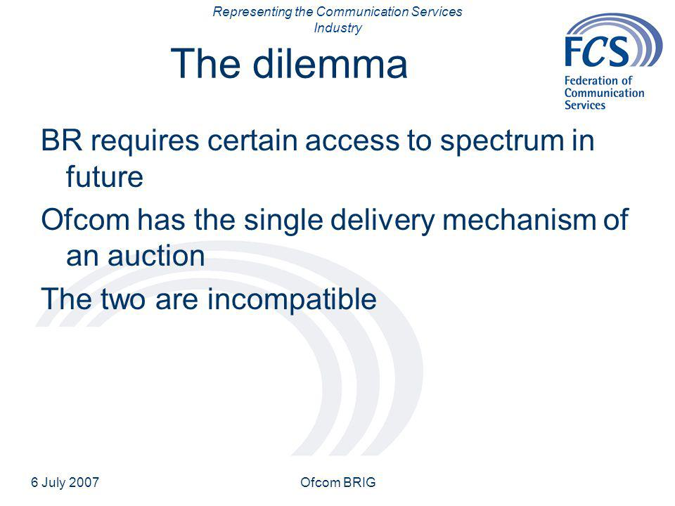 Representing the Communication Services Industry 6 July 2007Ofcom BRIG The dilemma BR requires certain access to spectrum in future Ofcom has the single delivery mechanism of an auction The two are incompatible