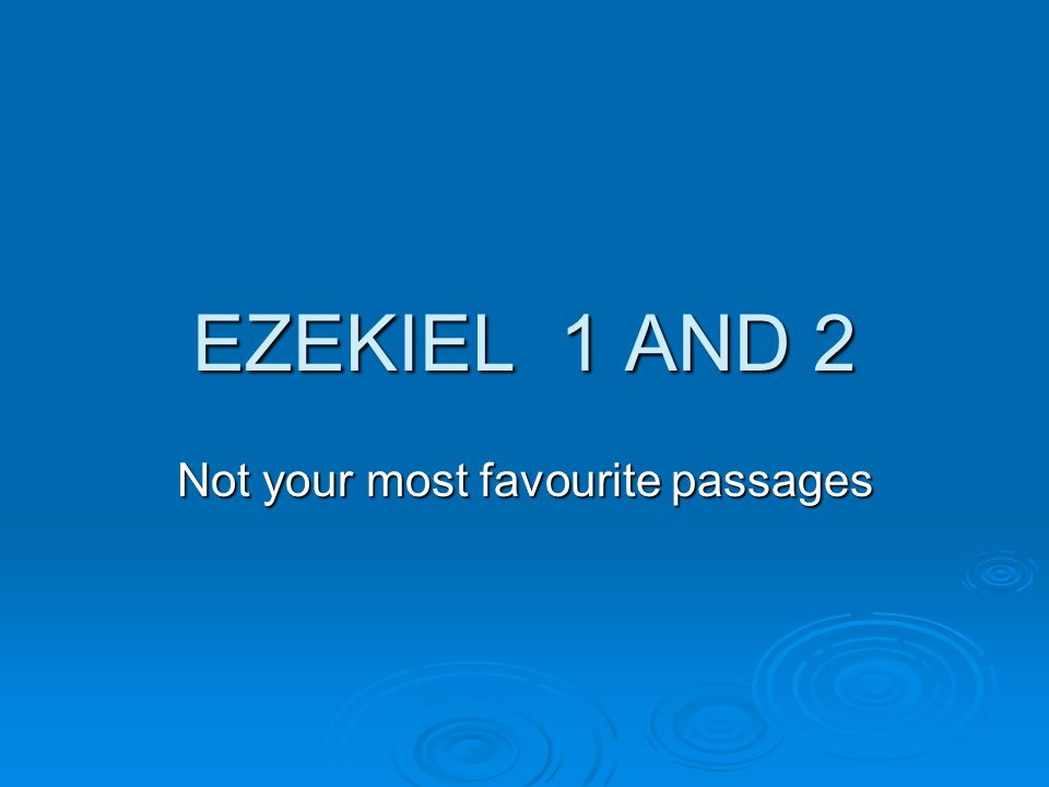 EZEKIEL 1 AND 2 Not your most favourite passages