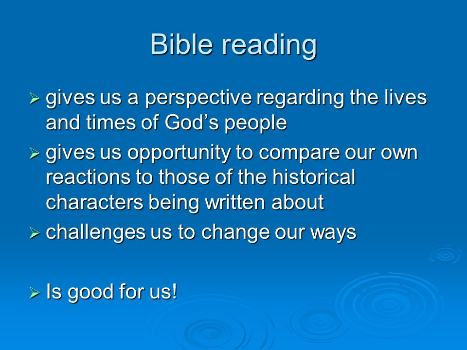 Bible reading  gives us a perspective regarding the lives and times of God's people  gives us opportunity to compare our own reactions to those of the historical characters being written about  challenges us to change our ways  Is good for us!
