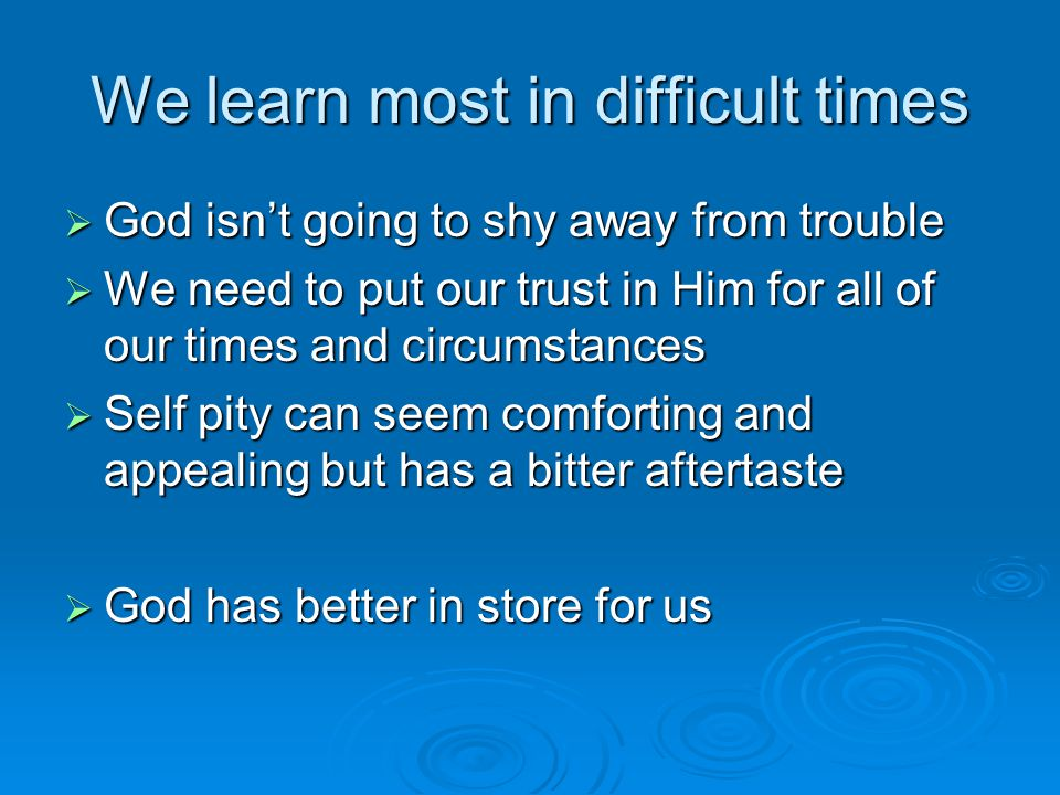 We learn most in difficult times  God isn't going to shy away from trouble  We need to put our trust in Him for all of our times and circumstances  Self pity can seem comforting and appealing but has a bitter aftertaste  God has better in store for us