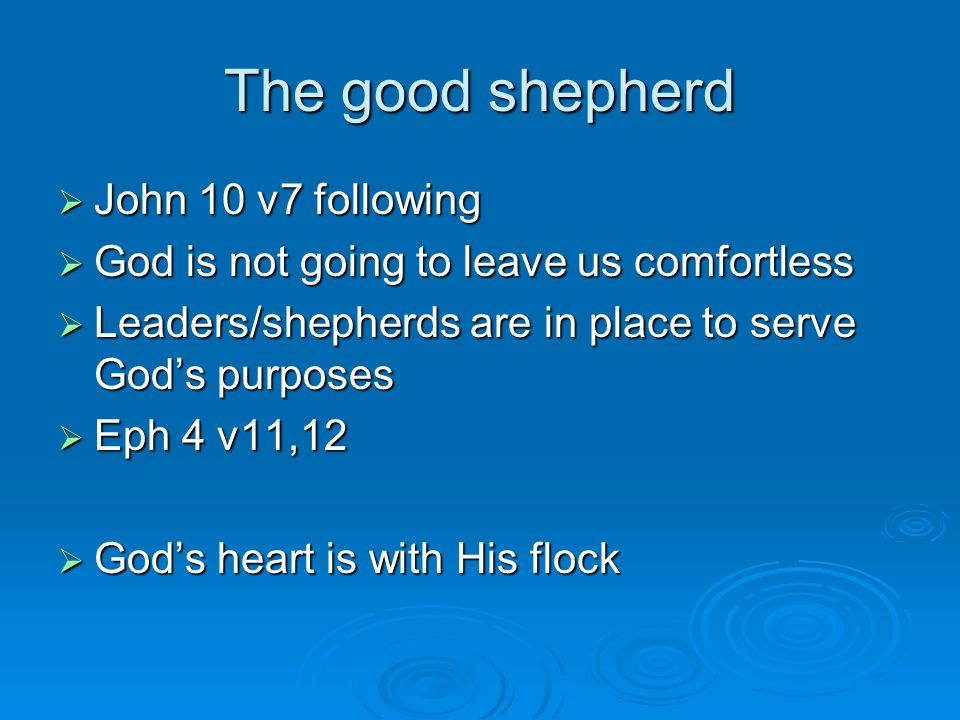  John 10 v7 following  God is not going to leave us comfortless  Leaders/shepherds are in place to serve God's purposes  Eph 4 v11,12  God's heart is with His flock The good shepherd