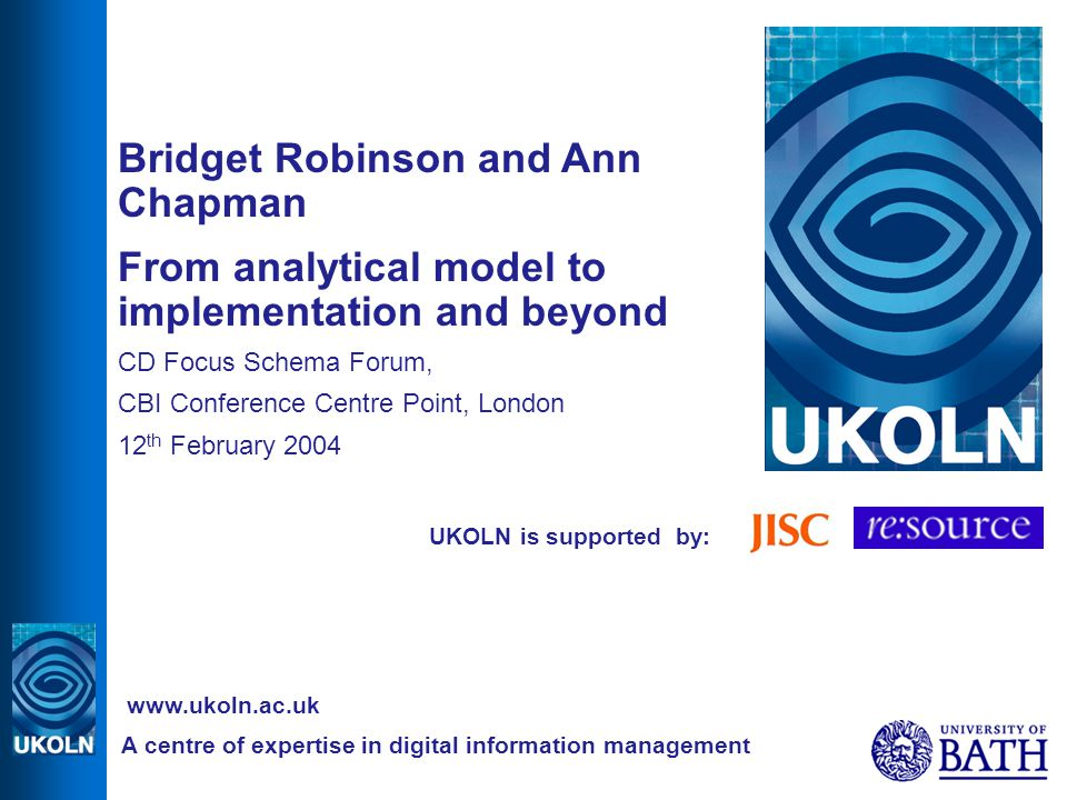 UKOLN is supported by: Bridget Robinson and Ann Chapman From analytical model to implementation and beyond CD Focus Schema Forum, CBI Conference Centre Point, London 12 th February 2004 A centre of expertise in digital information management www.ukoln.ac.uk