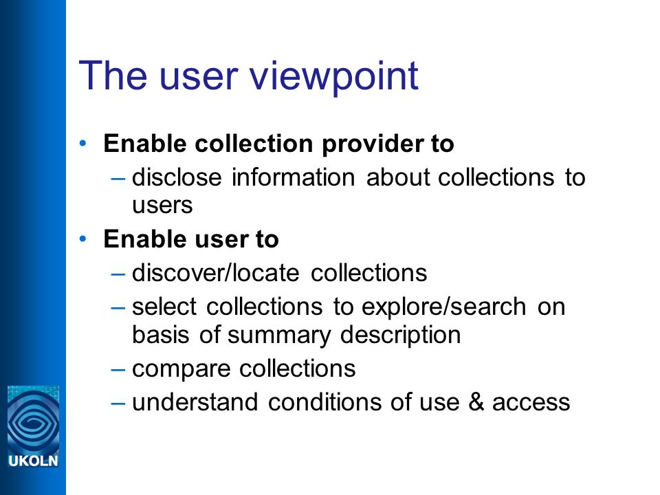 The user viewpoint Enable collection provider to –disclose information about collections to users Enable user to –discover/locate collections –select collections to explore/search on basis of summary description –compare collections –understand conditions of use & access
