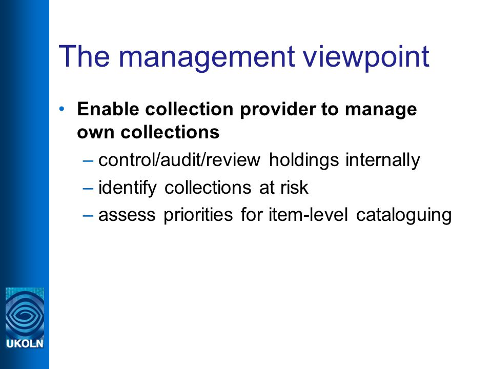 The management viewpoint Enable collection provider to manage own collections –control/audit/review holdings internally –identify collections at risk –assess priorities for item-level cataloguing