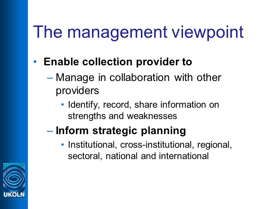 The management viewpoint Enable collection provider to –Manage in collaboration with other providers Identify, record, share information on strengths and weaknesses –Inform strategic planning Institutional, cross-institutional, regional, sectoral, national and international