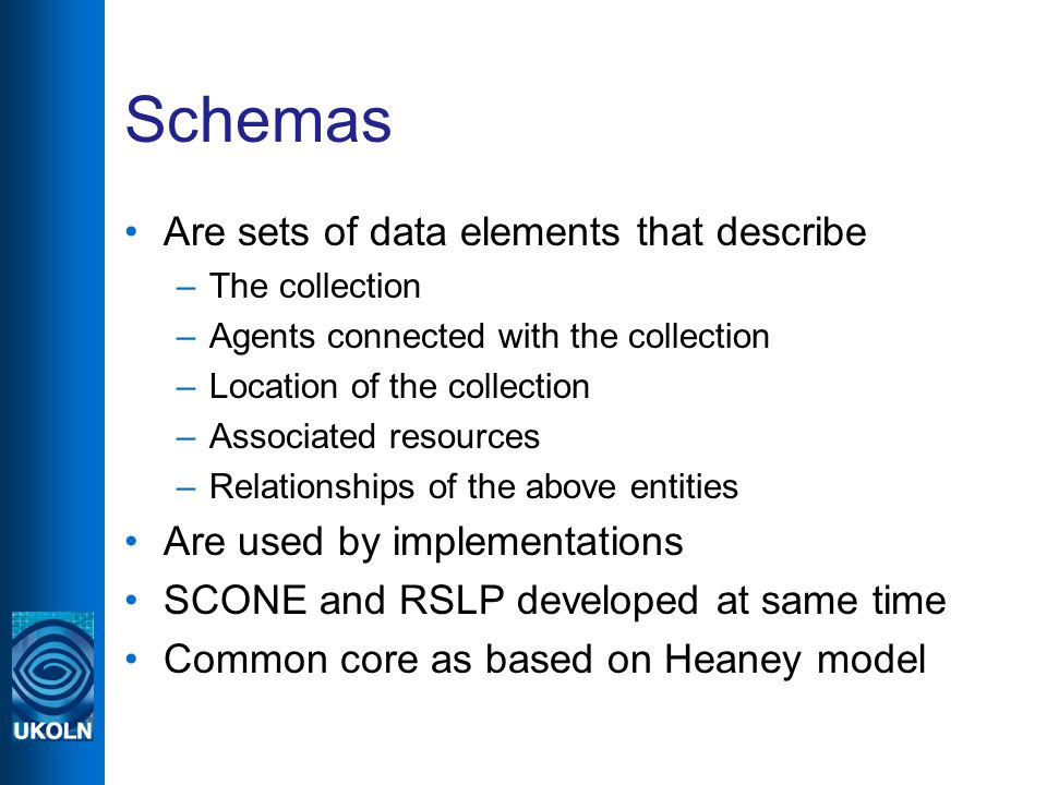 Schemas Are sets of data elements that describe –The collection –Agents connected with the collection –Location of the collection –Associated resources –Relationships of the above entities Are used by implementations SCONE and RSLP developed at same time Common core as based on Heaney model