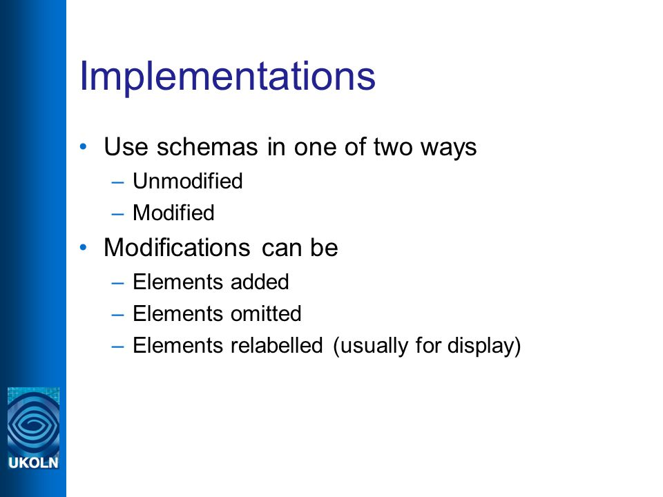 Implementations Use schemas in one of two ways –Unmodified –Modified Modifications can be –Elements added –Elements omitted –Elements relabelled (usually for display)