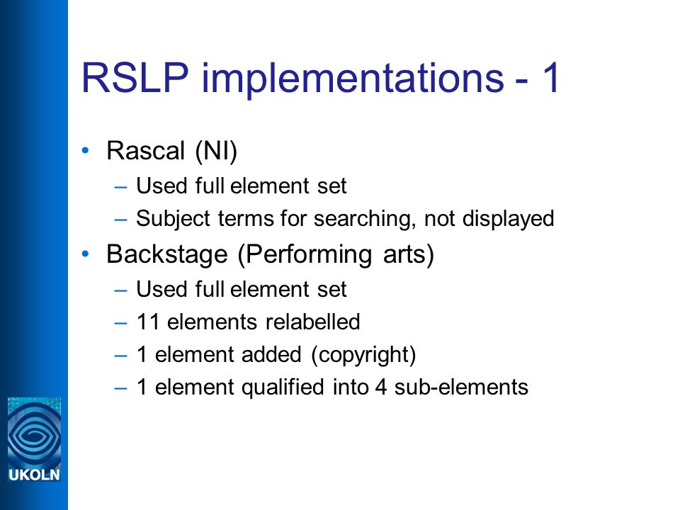 RSLP implementations - 1 Rascal (NI) –Used full element set –Subject terms for searching, not displayed Backstage (Performing arts) –Used full element set –11 elements relabelled –1 element added (copyright) –1 element qualified into 4 sub-elements