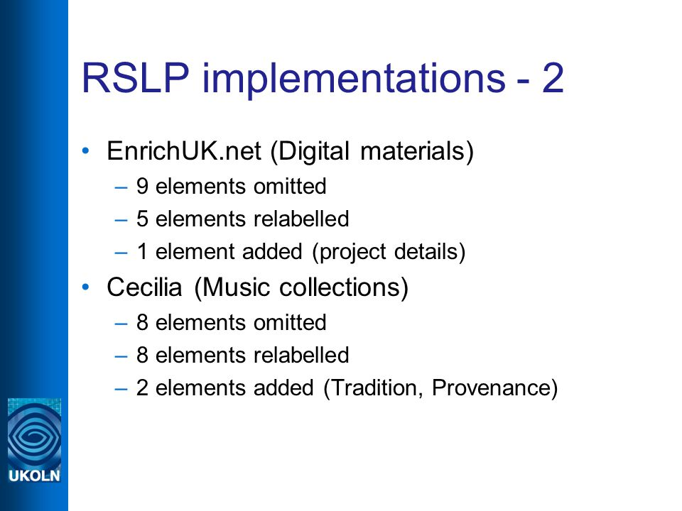 RSLP implementations - 2 EnrichUK.net (Digital materials) –9 elements omitted –5 elements relabelled –1 element added (project details) Cecilia (Music collections) –8 elements omitted –8 elements relabelled –2 elements added (Tradition, Provenance)