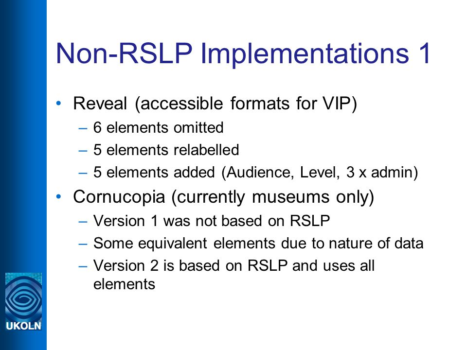 Non-RSLP Implementations 1 Reveal (accessible formats for VIP) –6 elements omitted –5 elements relabelled –5 elements added (Audience, Level, 3 x admin) Cornucopia (currently museums only) –Version 1 was not based on RSLP –Some equivalent elements due to nature of data –Version 2 is based on RSLP and uses all elements