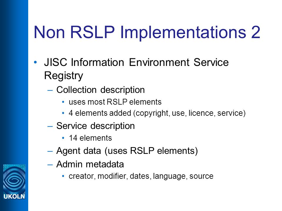 Non RSLP Implementations 2 JISC Information Environment Service Registry –Collection description uses most RSLP elements 4 elements added (copyright, use, licence, service) –Service description 14 elements –Agent data (uses RSLP elements) –Admin metadata creator, modifier, dates, language, source