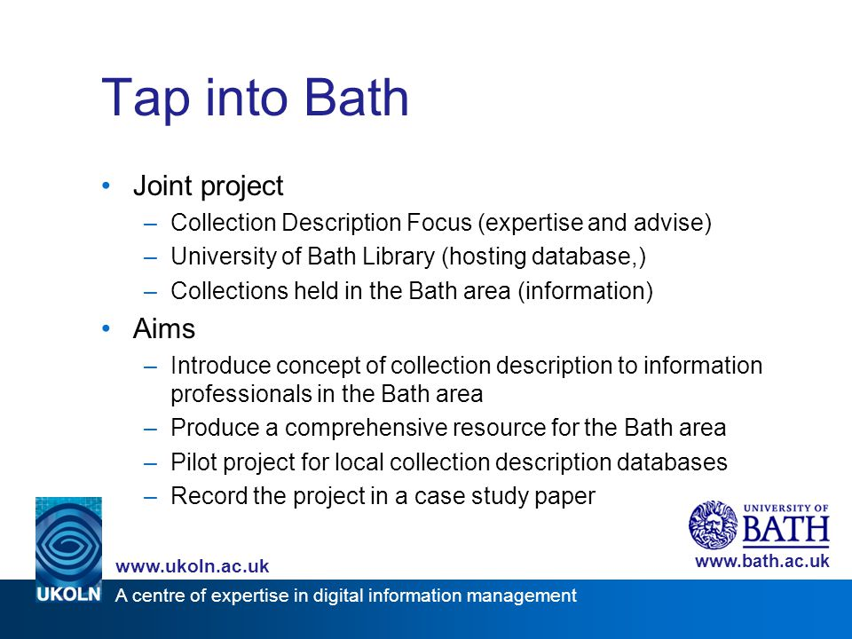 A centre of expertise in digital information management www.ukoln.ac.uk www.bath.ac.uk Tap into Bath Joint project –Collection Description Focus (expe
