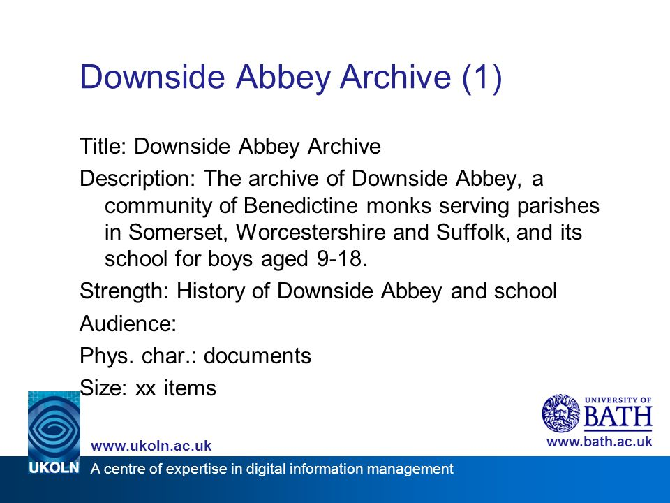 A centre of expertise in digital information management www.ukoln.ac.uk www.bath.ac.uk Downside Abbey Archive (1) Title: Downside Abbey Archive Descri