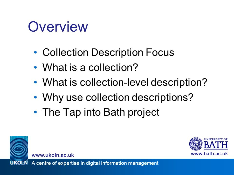 A centre of expertise in digital information management www.ukoln.ac.uk www.bath.ac.uk Overview Collection Description Focus What is a collection? Wha