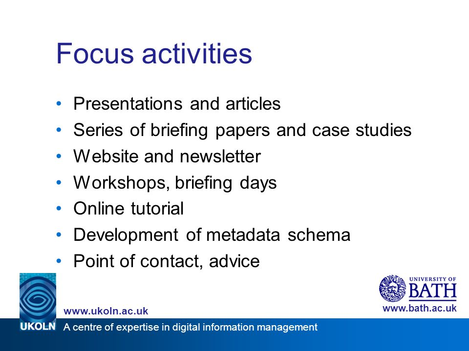 A centre of expertise in digital information management www.ukoln.ac.uk www.bath.ac.uk Focus activities Presentations and articles Series of briefing